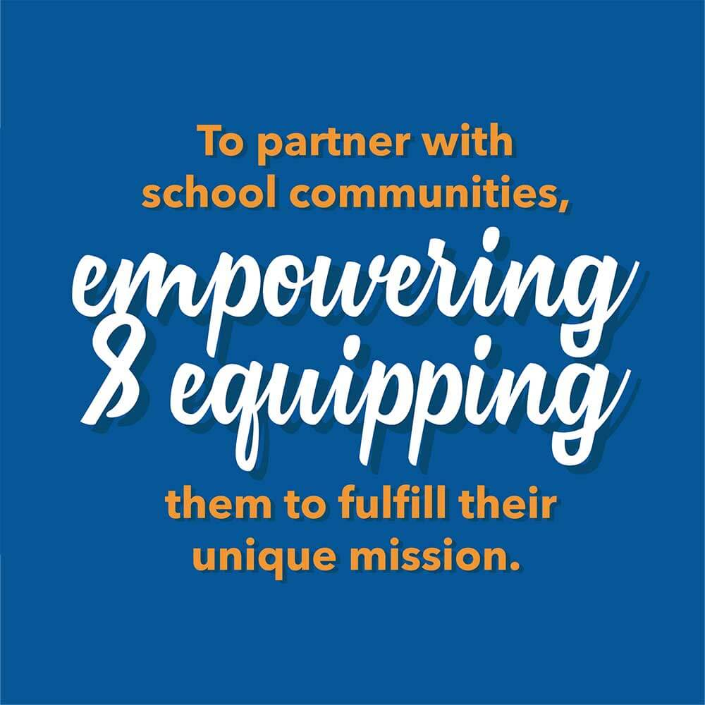 To partner with school communities, empowering & equipping them to fulfill their unique mission.