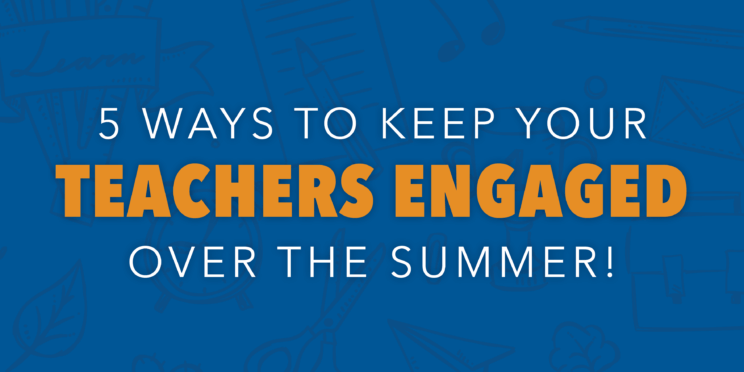 5 Ways to Keep Your Teachers Engaged Over the Summer