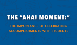The Aha! Moment: The importance of celebrating accomplishments with students